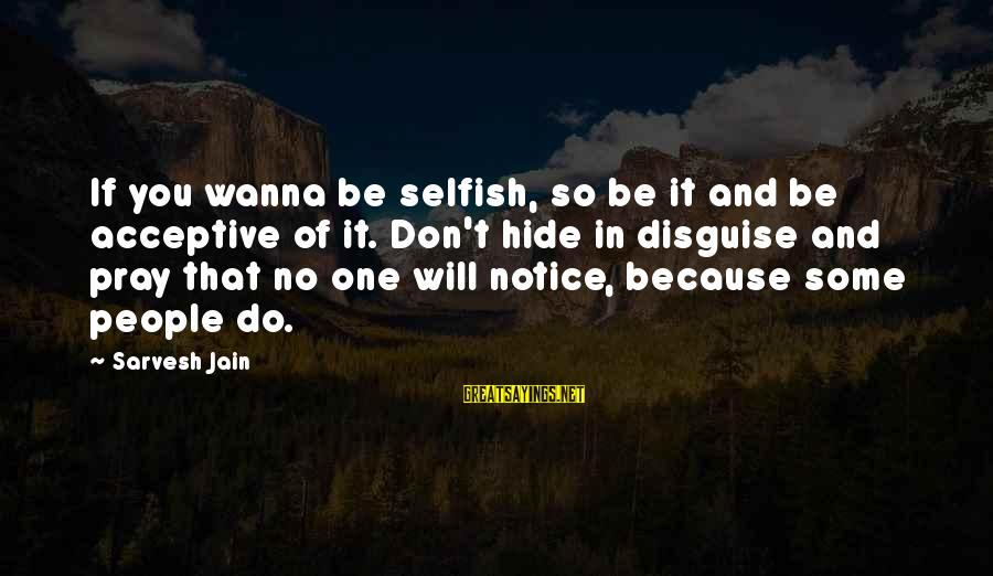 Acceptive Sayings By Sarvesh Jain: If you wanna be selfish, so be it and be acceptive of it. Don't hide