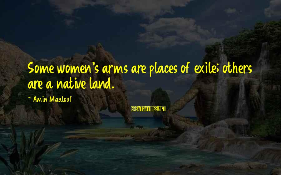 Access Escape Double Sayings By Amin Maalouf: Some women's arms are places of exile; others are a native land.