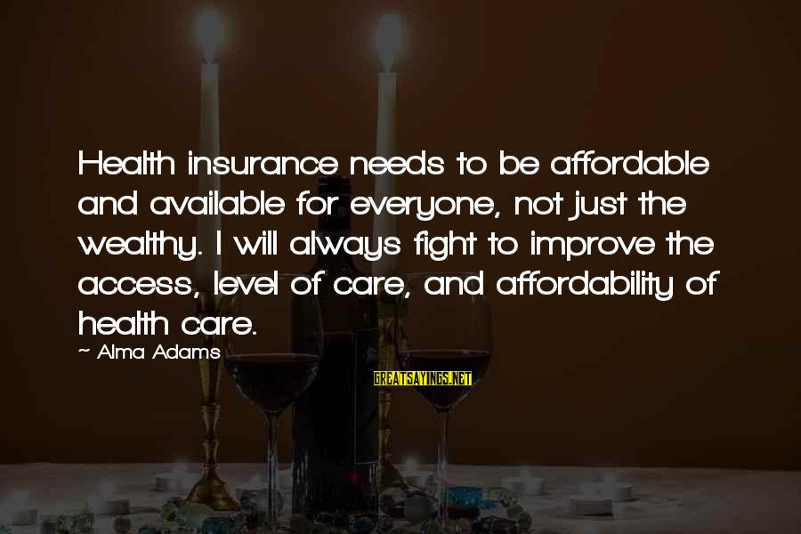 Access Insurance Sayings By Alma Adams: Health insurance needs to be affordable and available for everyone, not just the wealthy. I
