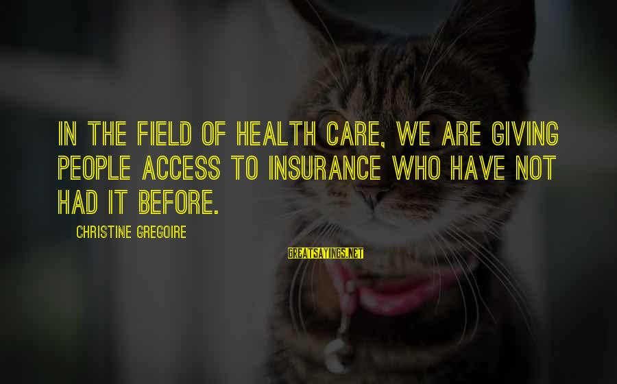 Access Insurance Sayings By Christine Gregoire: In the field of health care, we are giving people access to insurance who have