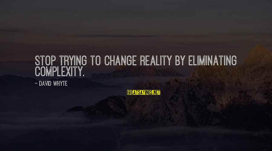 Access Insurance Sayings By David Whyte: Stop trying to change reality by eliminating complexity.