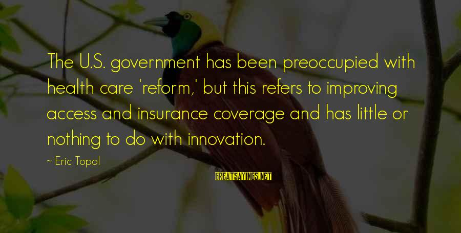 Access Insurance Sayings By Eric Topol: The U.S. government has been preoccupied with health care 'reform,' but this refers to improving