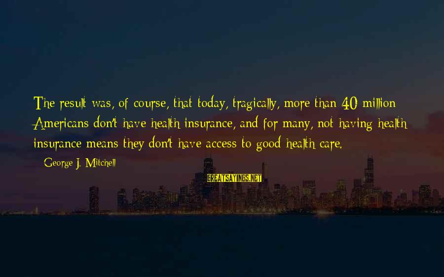 Access Insurance Sayings By George J. Mitchell: The result was, of course, that today, tragically, more than 40 million Americans don't have