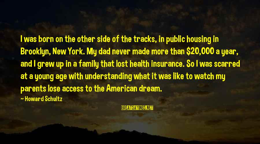 Access Insurance Sayings By Howard Schultz: I was born on the other side of the tracks, in public housing in Brooklyn,