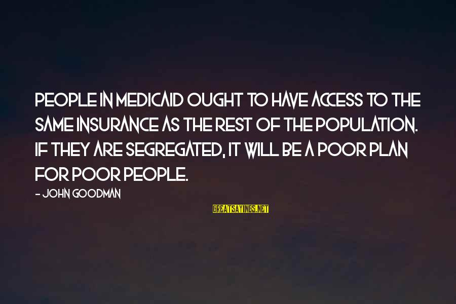 Access Insurance Sayings By John Goodman: People in Medicaid ought to have access to the same insurance as the rest of