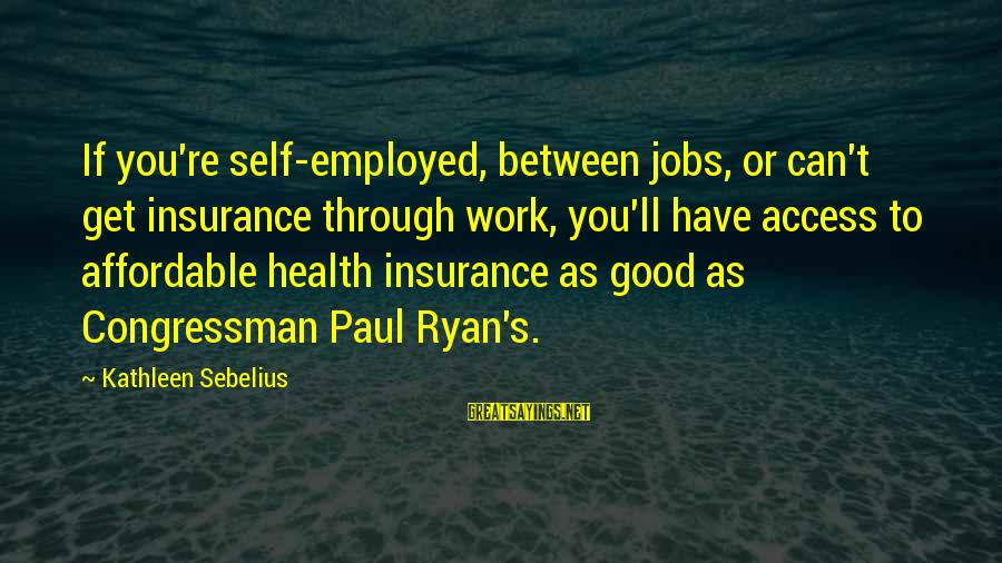Access Insurance Sayings By Kathleen Sebelius: If you're self-employed, between jobs, or can't get insurance through work, you'll have access to