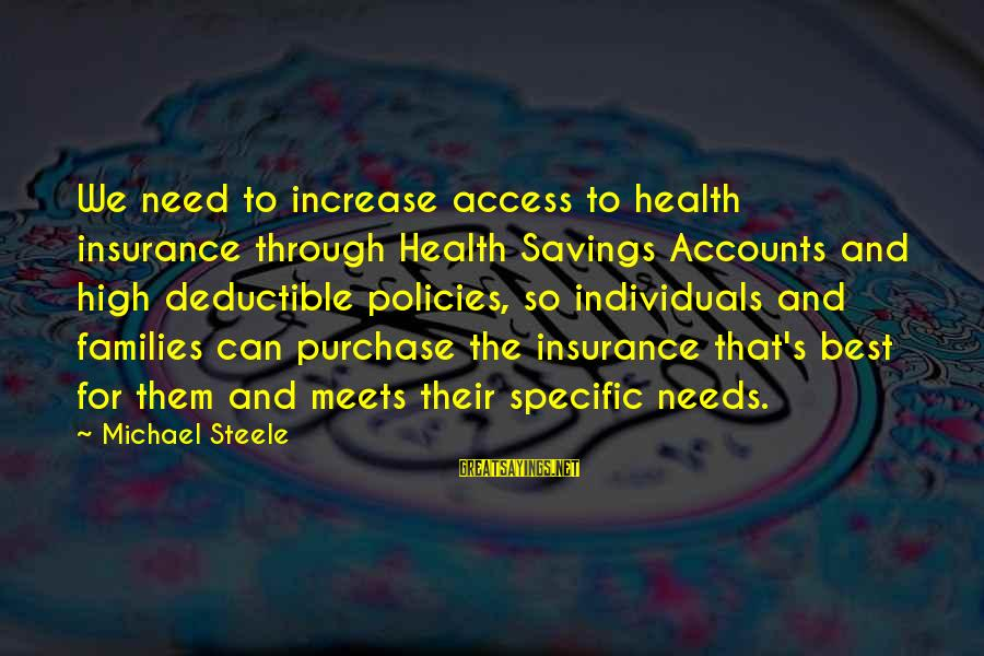 Access Insurance Sayings By Michael Steele: We need to increase access to health insurance through Health Savings Accounts and high deductible
