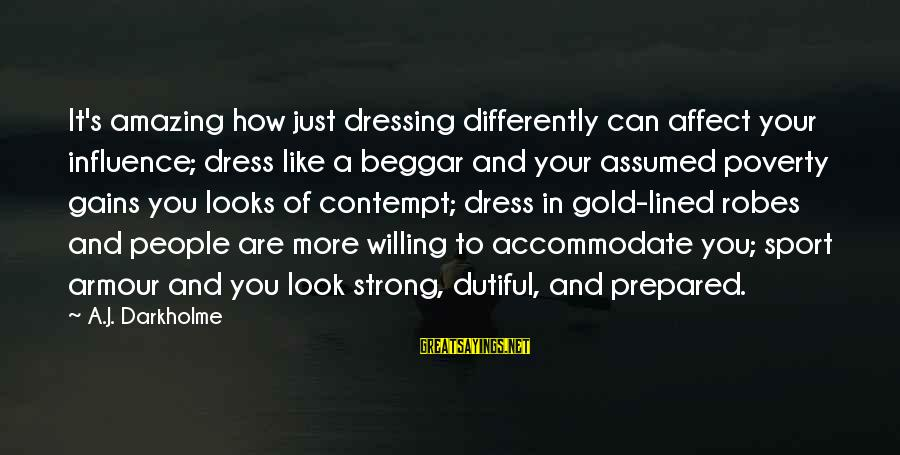 Accomodation Sayings By A.J. Darkholme: It's amazing how just dressing differently can affect your influence; dress like a beggar and
