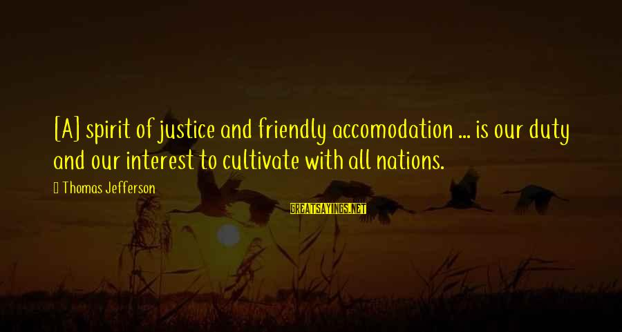 Accomodation Sayings By Thomas Jefferson: [A] spirit of justice and friendly accomodation ... is our duty and our interest to