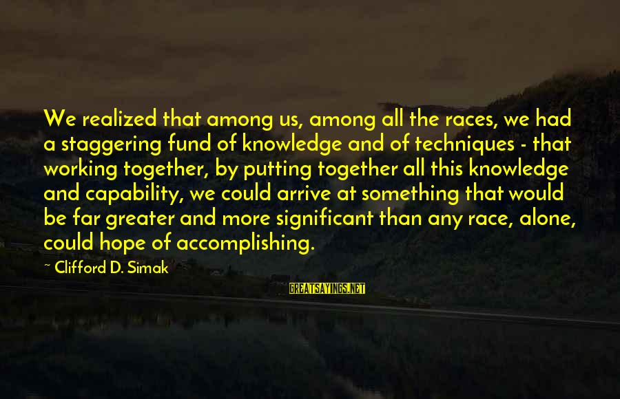Accomplishing Together Sayings By Clifford D. Simak: We realized that among us, among all the races, we had a staggering fund of