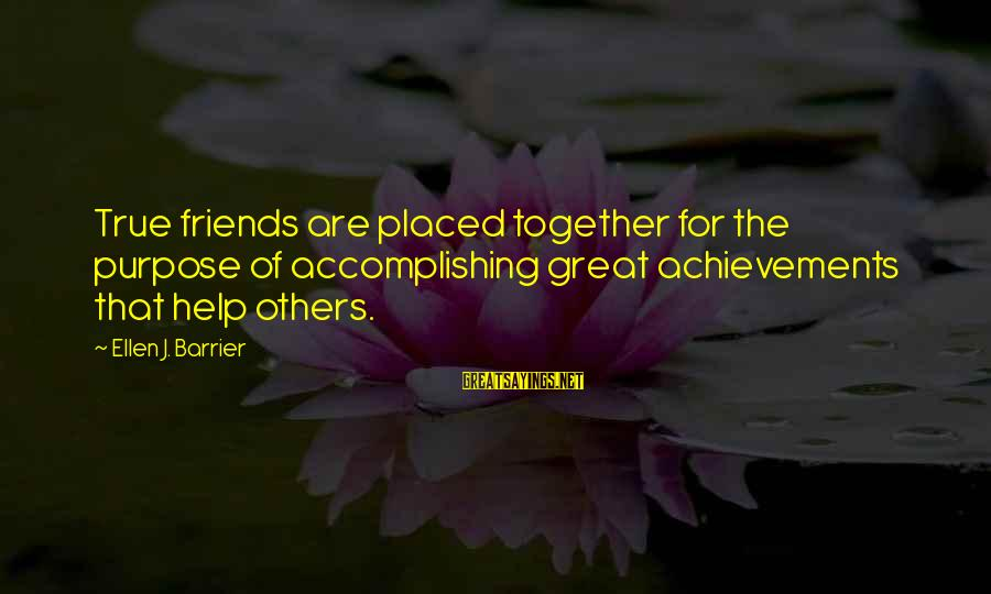 Accomplishing Together Sayings By Ellen J. Barrier: True friends are placed together for the purpose of accomplishing great achievements that help others.
