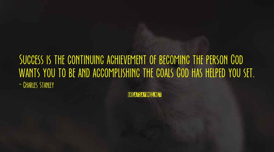 Accomplishing Your Goals Sayings By Charles Stanley: Success is the continuing achievement of becoming the person God wants you to be and
