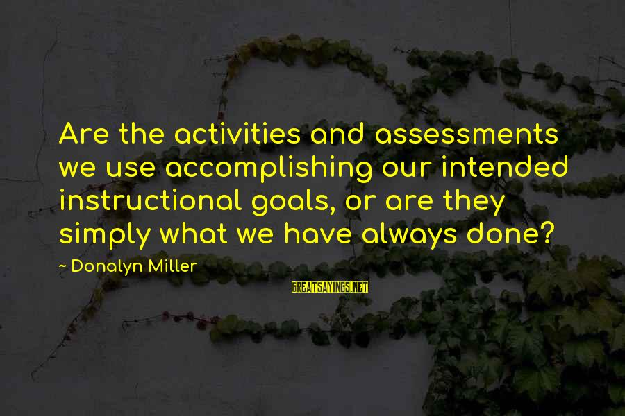 Accomplishing Your Goals Sayings By Donalyn Miller: Are the activities and assessments we use accomplishing our intended instructional goals, or are they