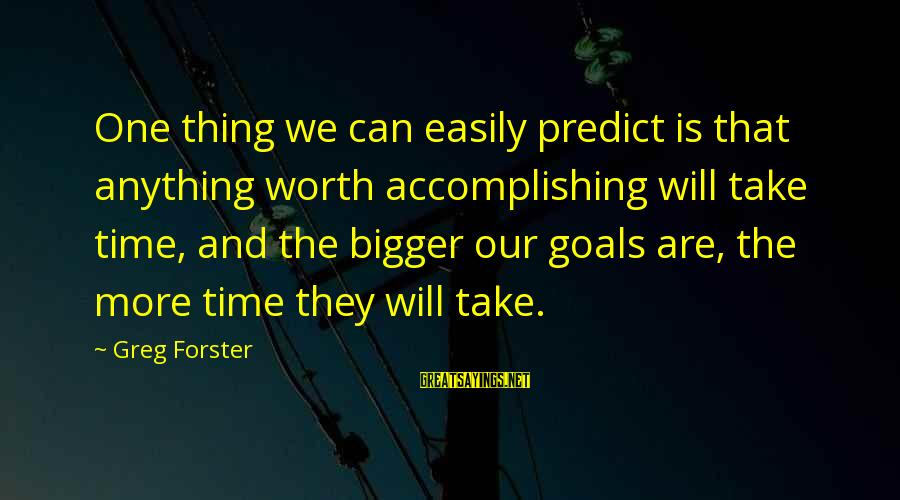Accomplishing Your Goals Sayings By Greg Forster: One thing we can easily predict is that anything worth accomplishing will take time, and