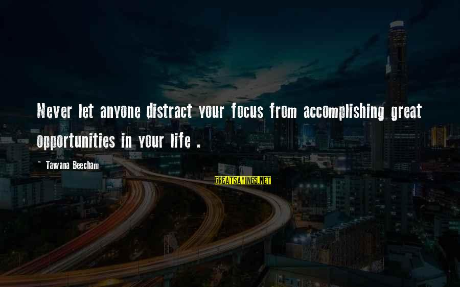 Accomplishing Your Goals Sayings By Tawana Beecham: Never let anyone distract your focus from accomplishing great opportunities in your life .