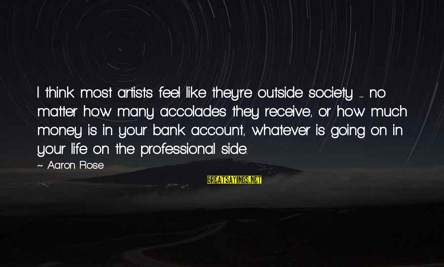 Account Think Sayings By Aaron Rose: I think most artists feel like they're outside society - no matter how many accolades