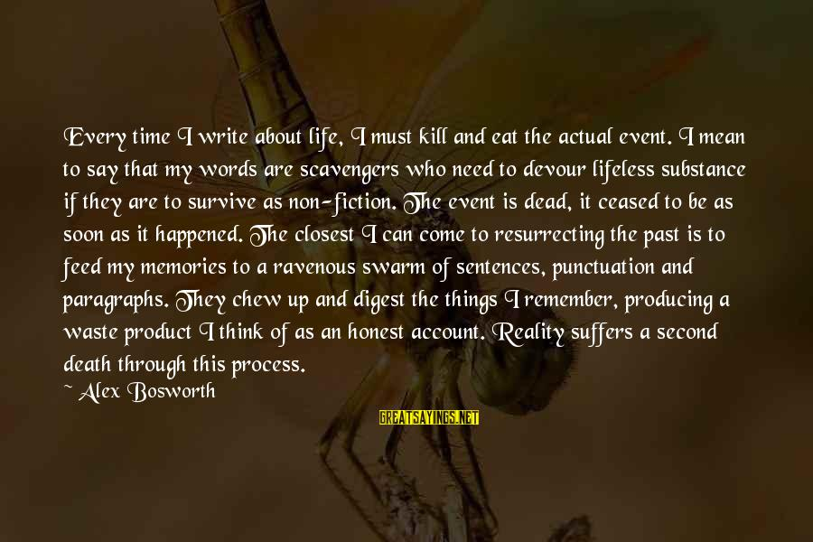 Account Think Sayings By Alex Bosworth: Every time I write about life, I must kill and eat the actual event. I