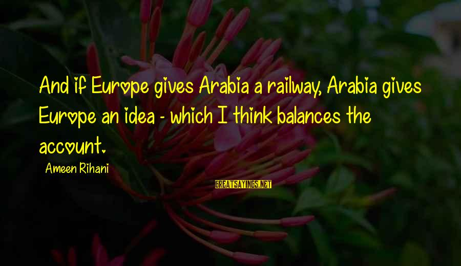 Account Think Sayings By Ameen Rihani: And if Europe gives Arabia a railway, Arabia gives Europe an idea - which I