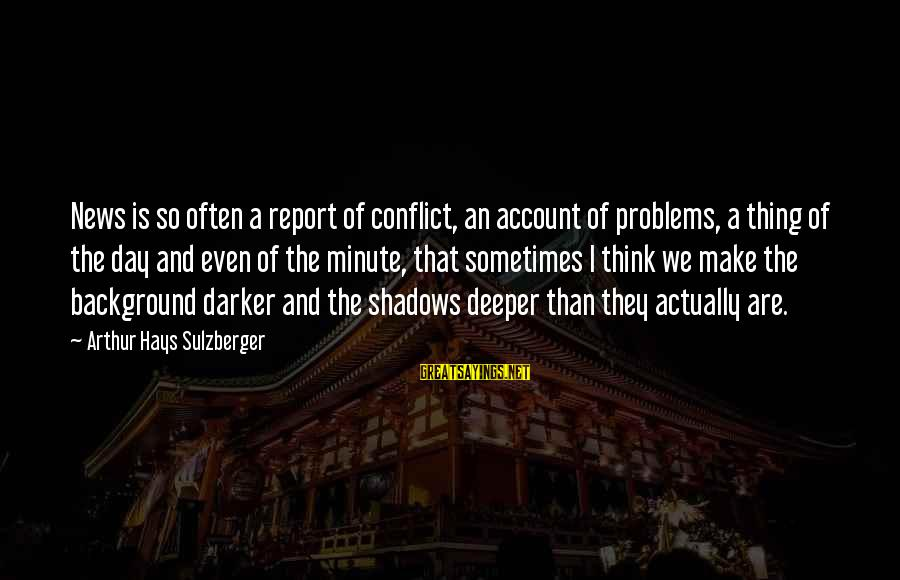 Account Think Sayings By Arthur Hays Sulzberger: News is so often a report of conflict, an account of problems, a thing of