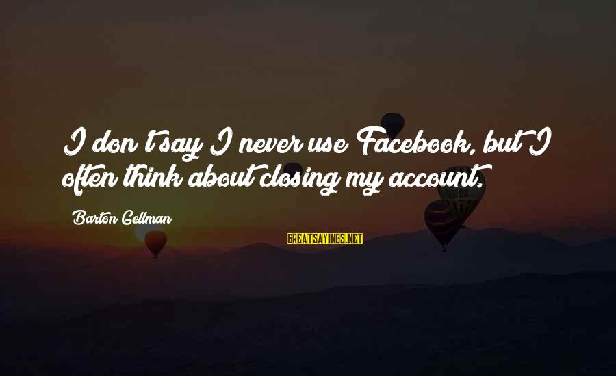 Account Think Sayings By Barton Gellman: I don't say I never use Facebook, but I often think about closing my account.
