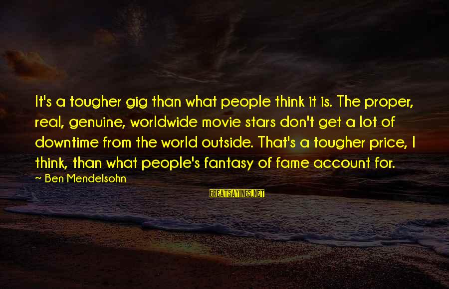 Account Think Sayings By Ben Mendelsohn: It's a tougher gig than what people think it is. The proper, real, genuine, worldwide