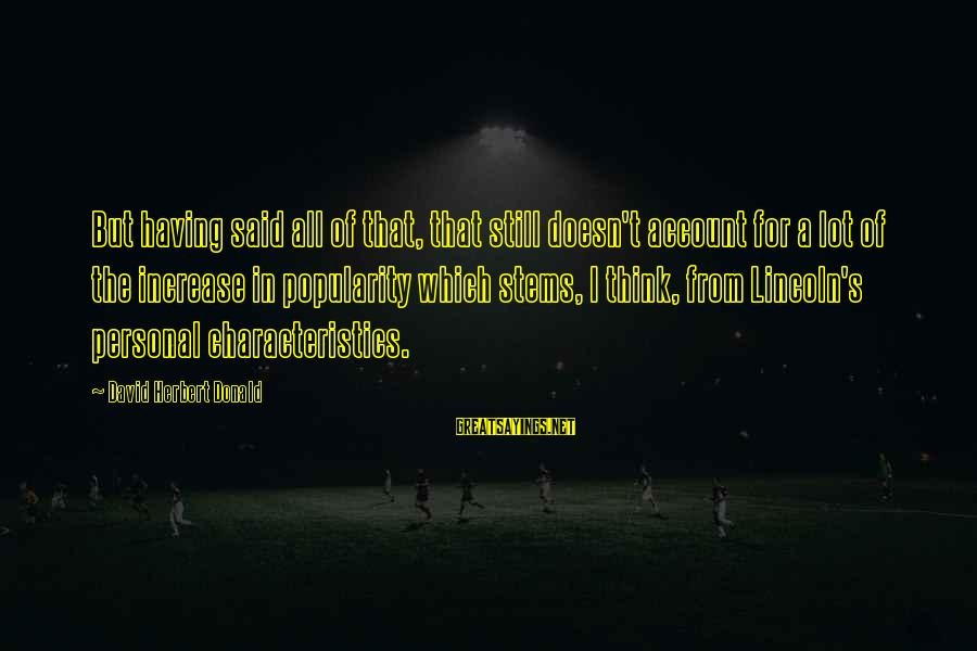 Account Think Sayings By David Herbert Donald: But having said all of that, that still doesn't account for a lot of the