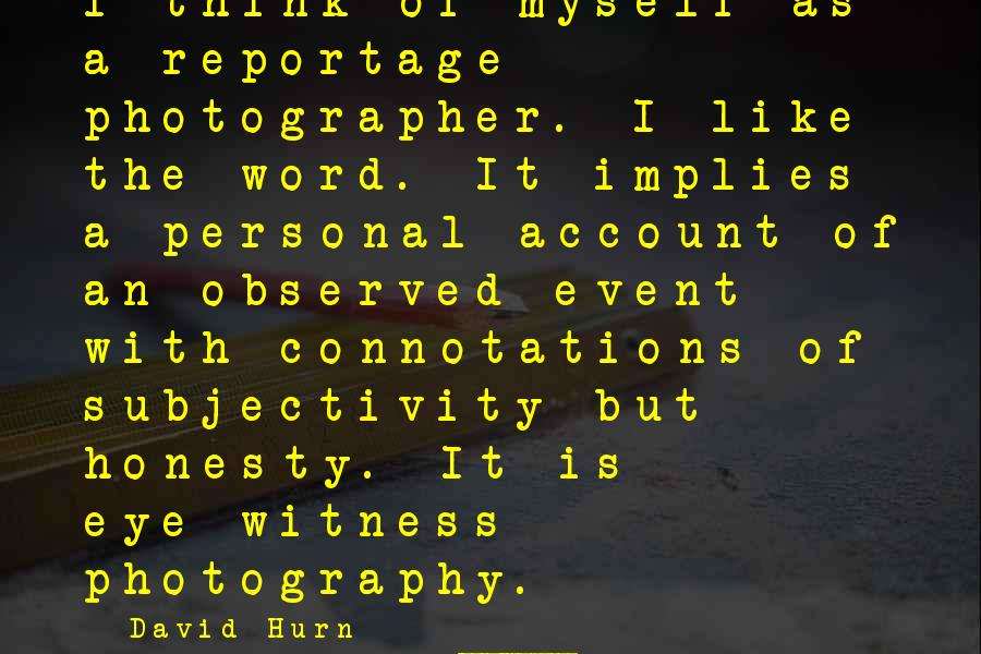 Account Think Sayings By David Hurn: I think of myself as a reportage photographer. I like the word. It implies a