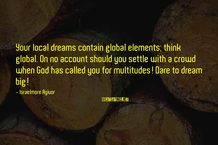 Account Think Sayings By Israelmore Ayivor: Your local dreams contain global elements; think global. On no account should you settle with