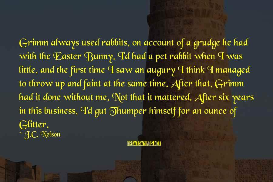 Account Think Sayings By J.C. Nelson: Grimm always used rabbits, on account of a grudge he had with the Easter Bunny.