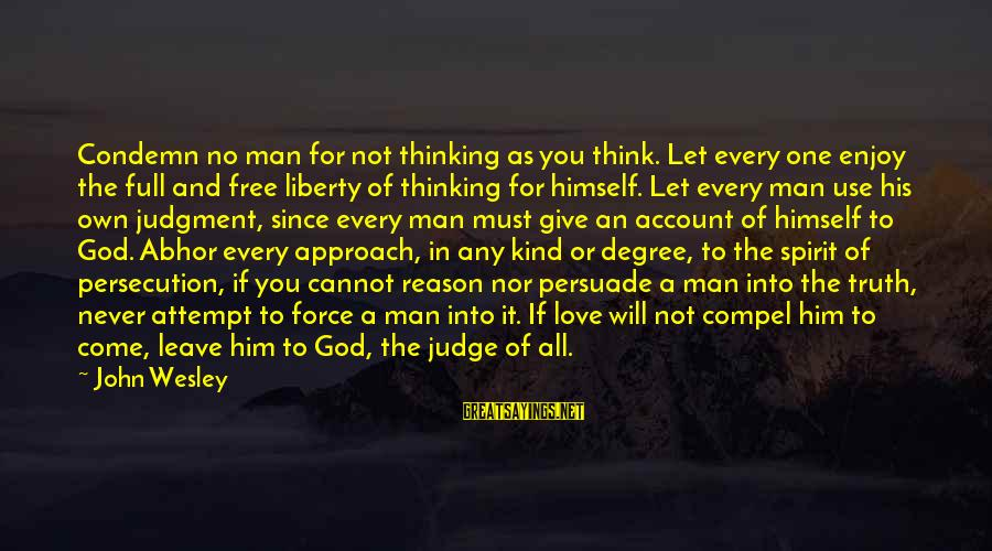 Account Think Sayings By John Wesley: Condemn no man for not thinking as you think. Let every one enjoy the full