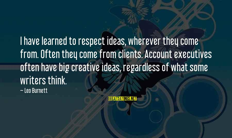 Account Think Sayings By Leo Burnett: I have learned to respect ideas, wherever they come from. Often they come from clients.