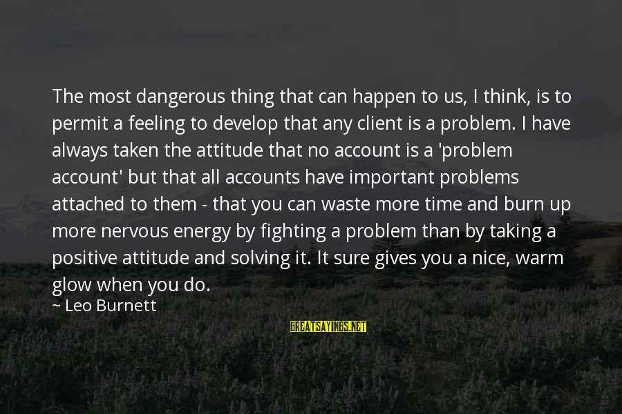 Account Think Sayings By Leo Burnett: The most dangerous thing that can happen to us, I think, is to permit a