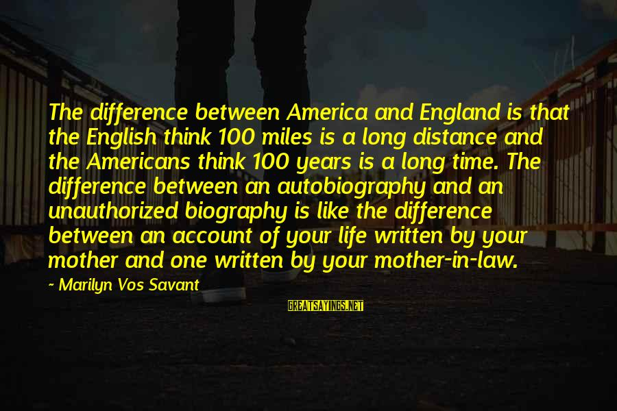 Account Think Sayings By Marilyn Vos Savant: The difference between America and England is that the English think 100 miles is a
