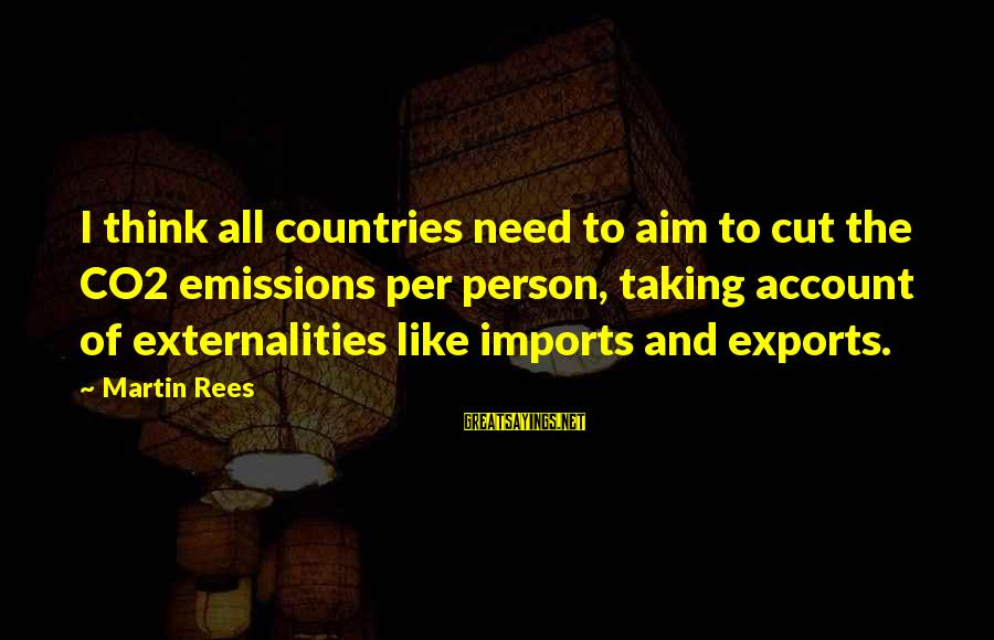 Account Think Sayings By Martin Rees: I think all countries need to aim to cut the CO2 emissions per person, taking