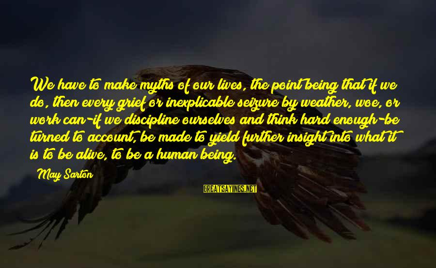 Account Think Sayings By May Sarton: We have to make myths of our lives, the point being that if we do,