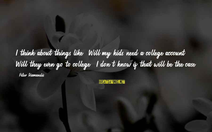 Account Think Sayings By Peter Diamandis: I think about things like, 'Will my kids need a college account? Will they even