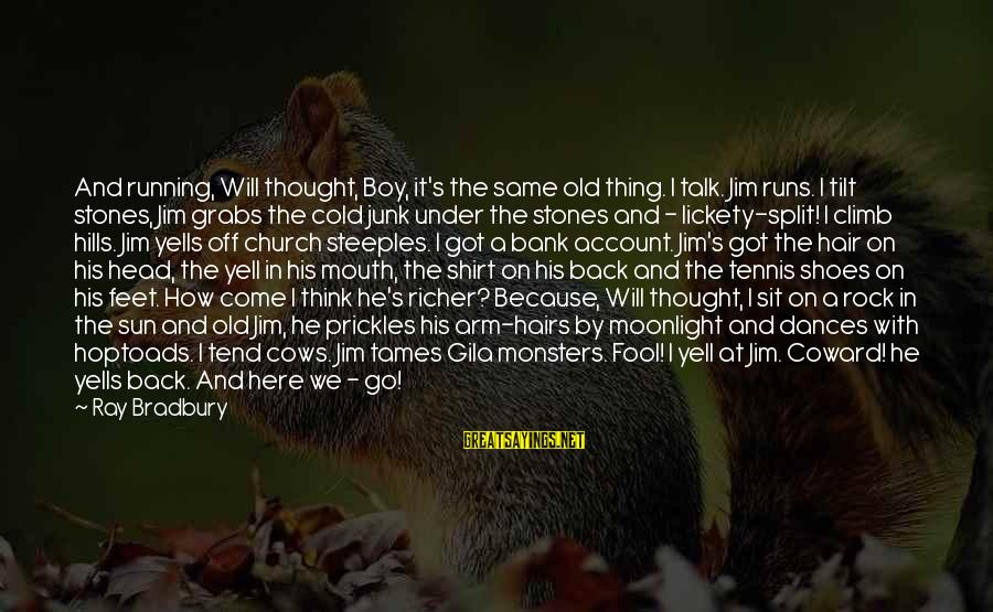 Account Think Sayings By Ray Bradbury: And running, Will thought, Boy, it's the same old thing. I talk. Jim runs. I