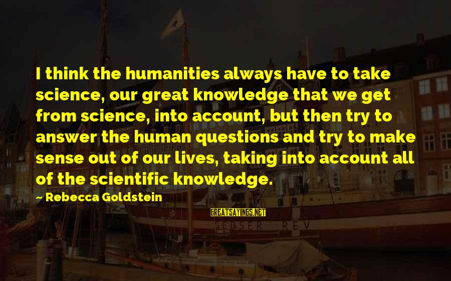 Account Think Sayings By Rebecca Goldstein: I think the humanities always have to take science, our great knowledge that we get