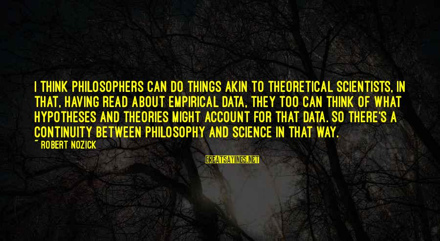 Account Think Sayings By Robert Nozick: I think philosophers can do things akin to theoretical scientists, in that, having read about