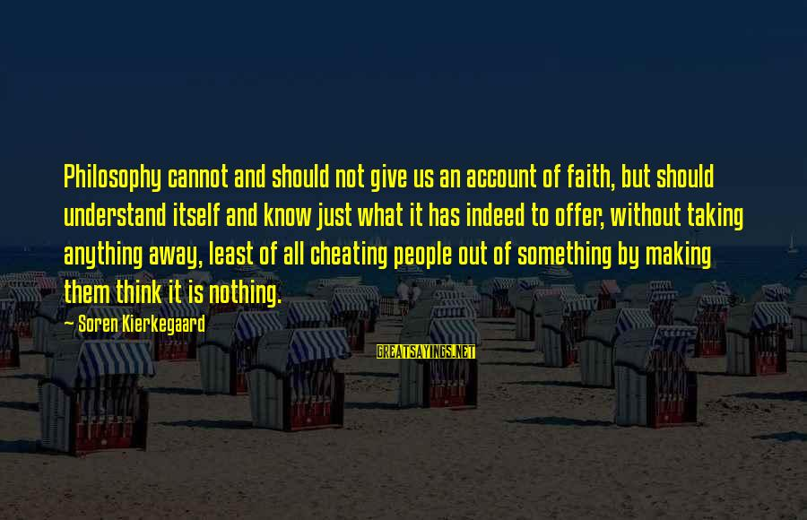 Account Think Sayings By Soren Kierkegaard: Philosophy cannot and should not give us an account of faith, but should understand itself