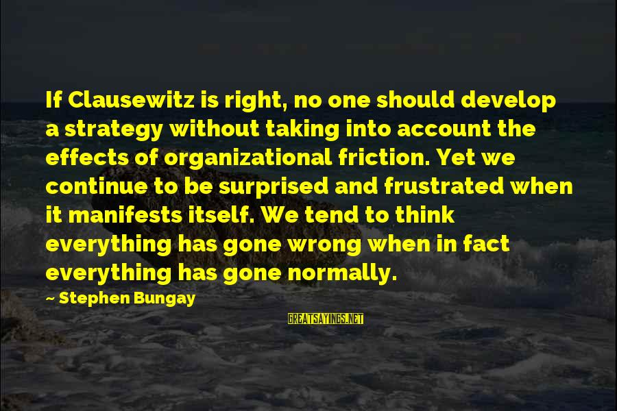 Account Think Sayings By Stephen Bungay: If Clausewitz is right, no one should develop a strategy without taking into account the