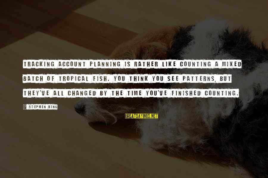 Account Think Sayings By Stephen King: Tracking account planning is rather like counting a mixed batch of tropical fish. You think