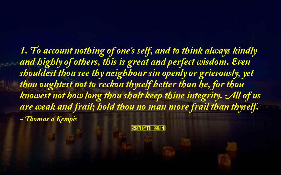 Account Think Sayings By Thomas A Kempis: 1. To account nothing of one's self, and to think always kindly and highly of