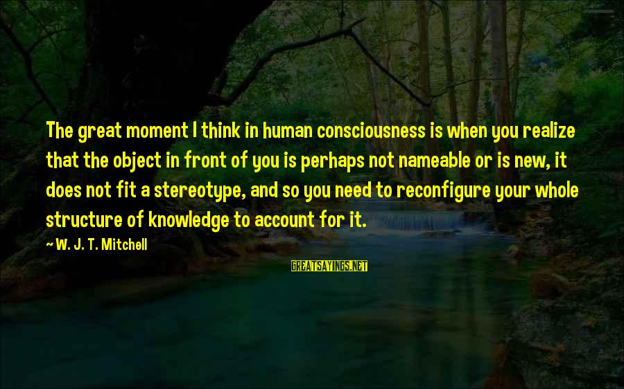 Account Think Sayings By W. J. T. Mitchell: The great moment I think in human consciousness is when you realize that the object