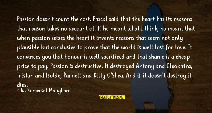 Account Think Sayings By W. Somerset Maugham: Passion doesn't count the cost. Pascal said that the heart has its reasons that reason