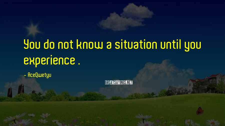 AceQwetyu Sayings: You do not know a situation until you experience .