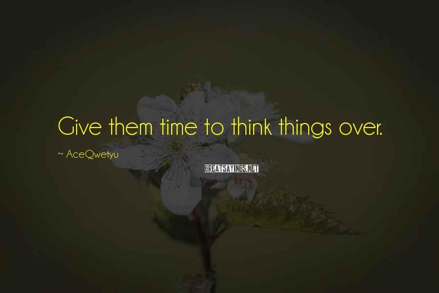 AceQwetyu Sayings: Give them time to think things over.