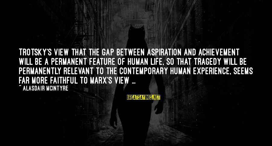 Achievement Gap Sayings By Alasdair McIntyre: Trotsky's view that the gap between aspiration and achievement will be a permanent feature of