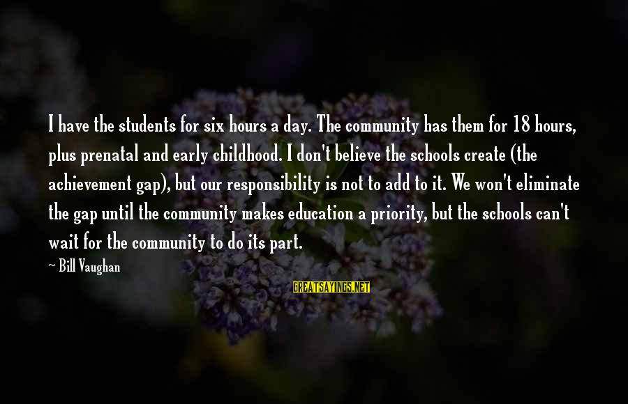 Achievement Gap Sayings By Bill Vaughan: I have the students for six hours a day. The community has them for 18