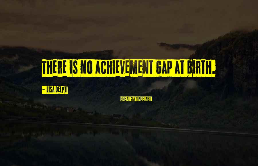 Achievement Gap Sayings By Lisa Delpit: There is no achievement gap at birth.